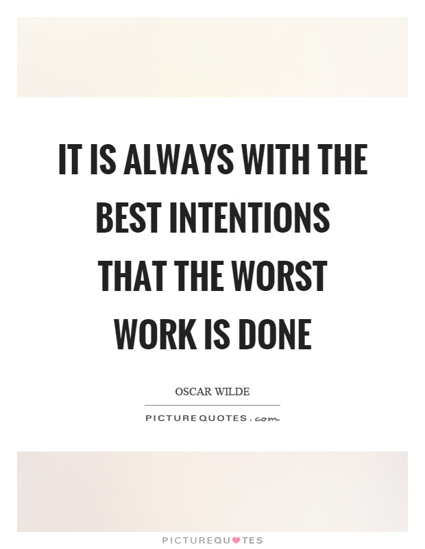 It is always with the best intentions that the worst work is done Picture Quote #1