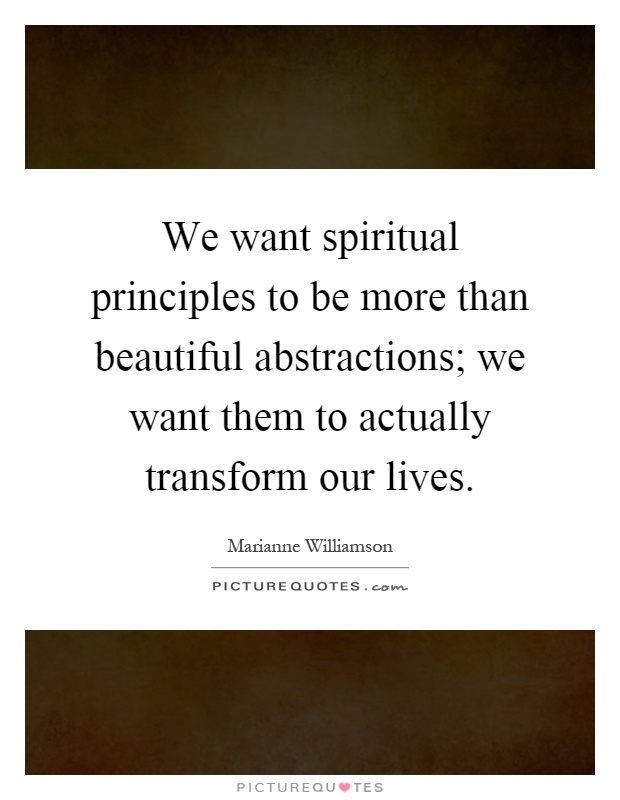 We want spiritual principles to be more than beautiful abstractions; we want them to actually transform our lives Picture Quote #1