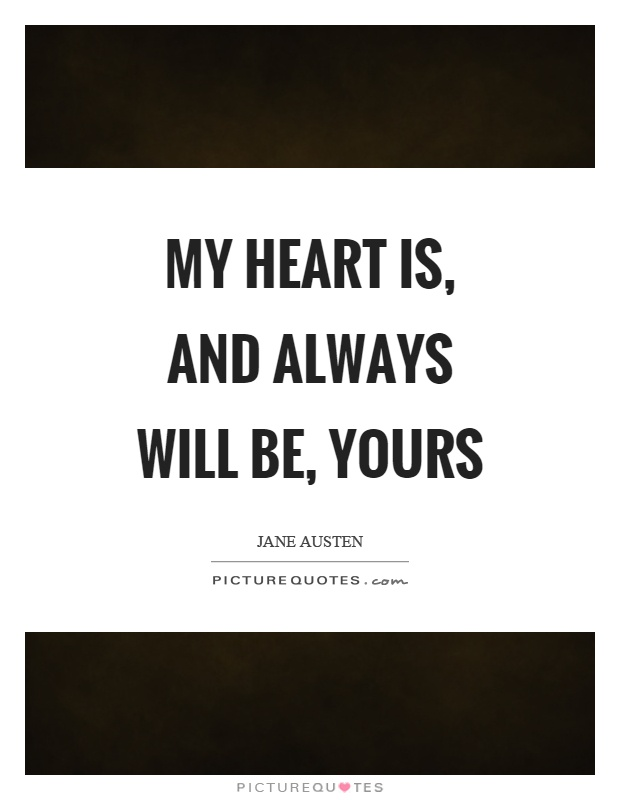 My heart is, and always will be, yours Picture Quote #1