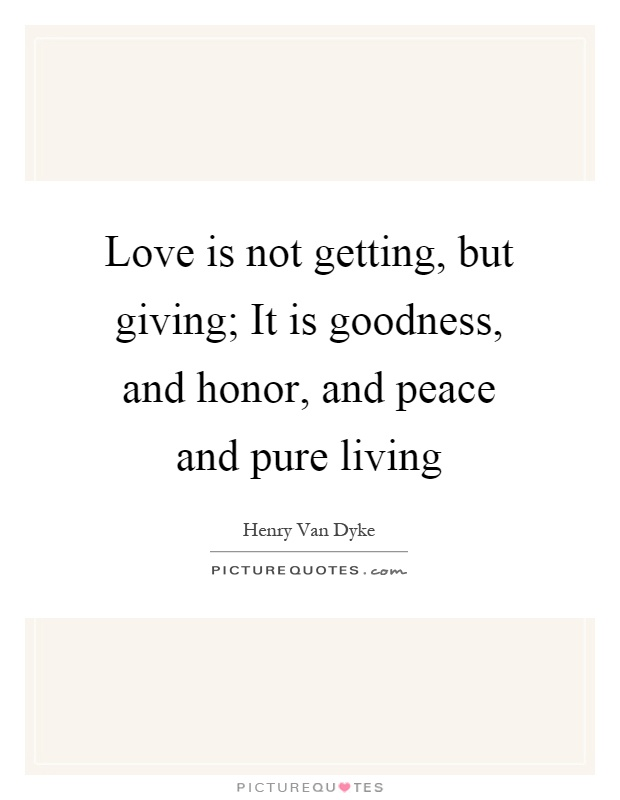 Love is not getting, but giving; It is goodness, and honor, and peace and pure living Picture Quote #1