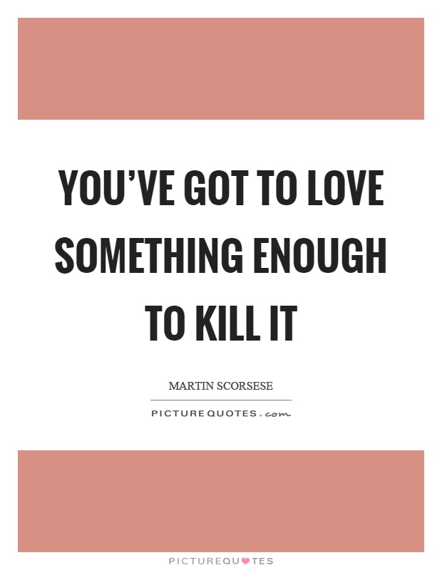 You've got to love something enough to kill it Picture Quote #1