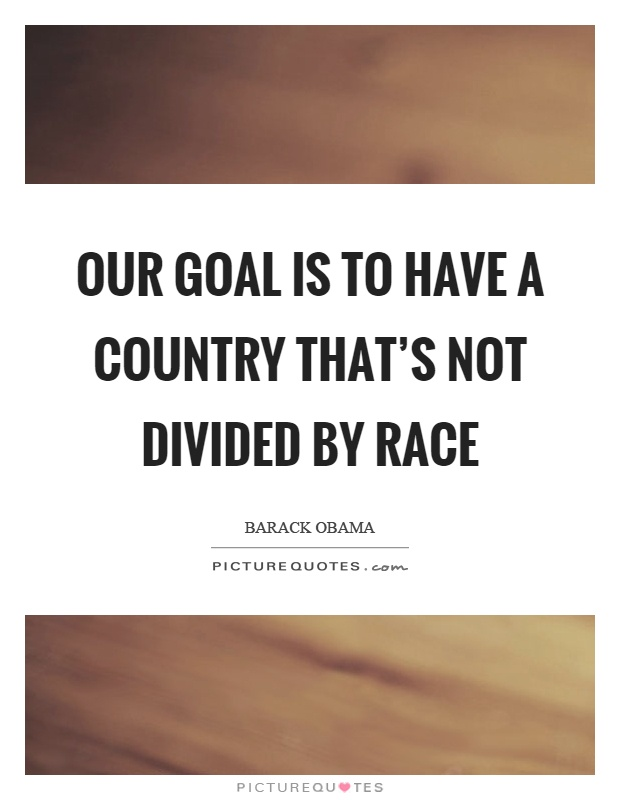 Our goal is to have a country that's not divided by race Picture Quote #1