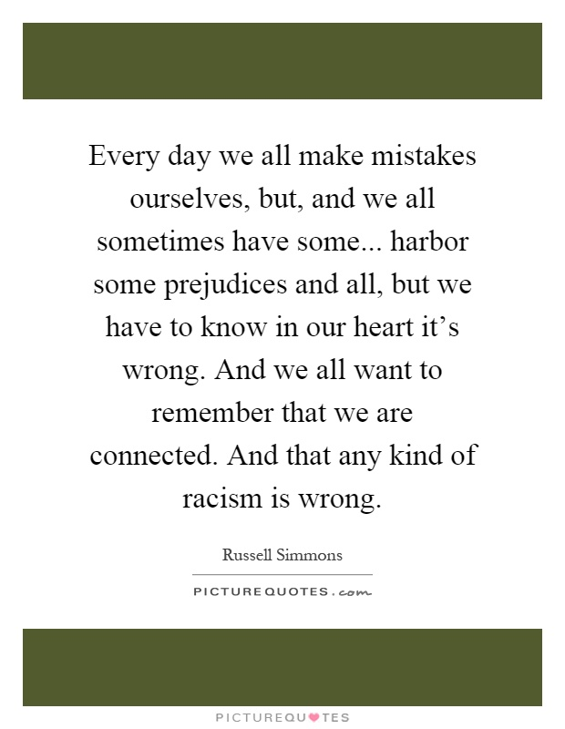 Every day we all make mistakes ourselves, but, and we all sometimes have some... harbor some prejudices and all, but we have to know in our heart it's wrong. And we all want to remember that we are connected. And that any kind of racism is wrong Picture Quote #1