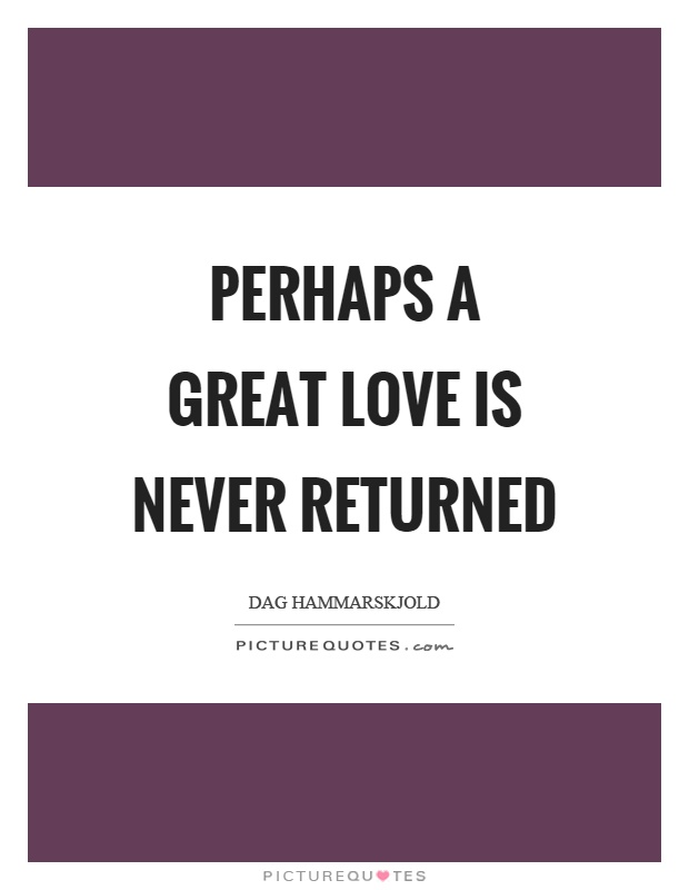 Great Love Quotes Fascinating Perhaps A Great Love Is Never Returned  Picture Quotes