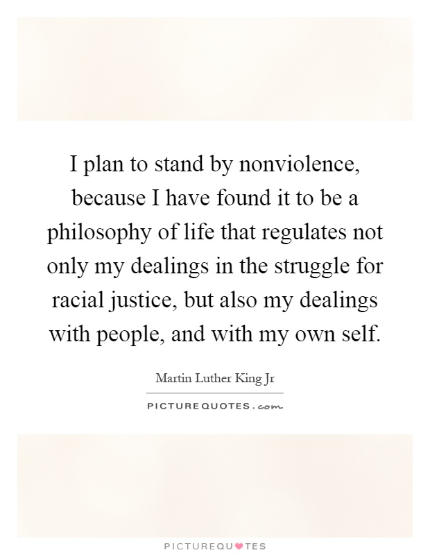 I plan to stand by nonviolence, because I have found it to be a philosophy of life that regulates not only my dealings in the struggle for racial justice, but also my dealings with people, and with my own self Picture Quote #1