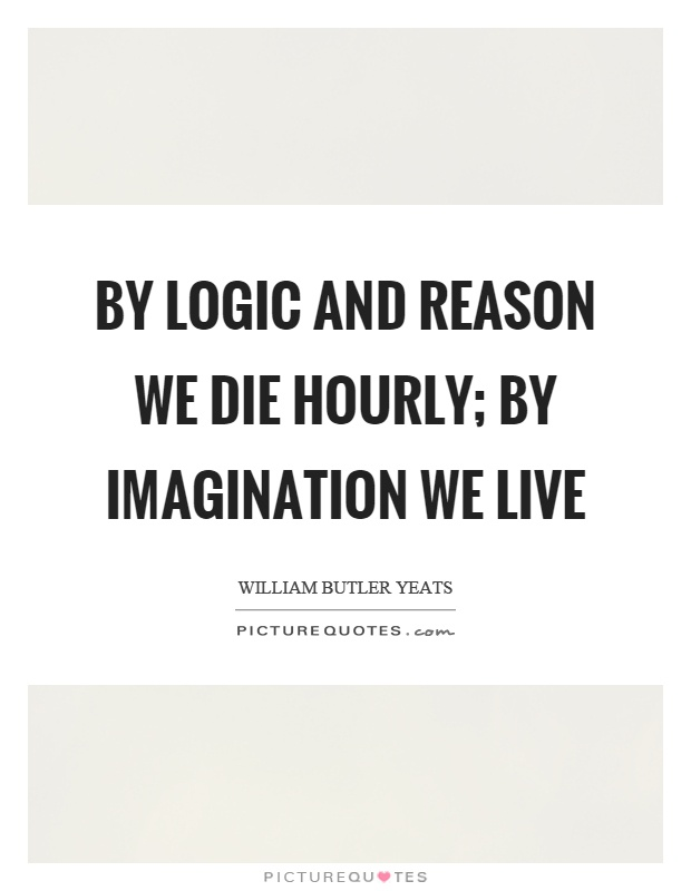 By logic and reason we die hourly; by imagination we live Picture Quote #1