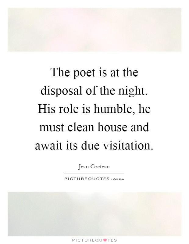 The poet is at the disposal of the night. His role is humble, he must clean house and await its due visitation Picture Quote #1