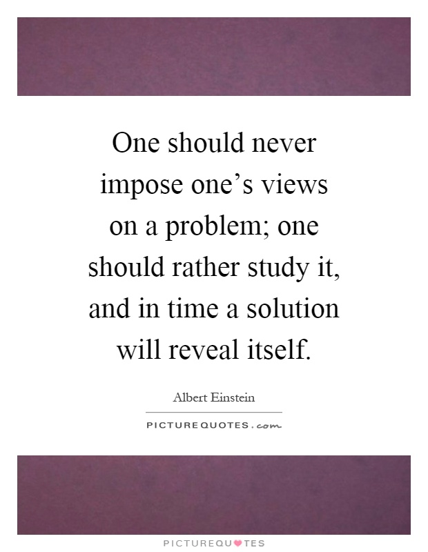 One should never impose one's views on a problem; one should rather study it, and in time a solution will reveal itself Picture Quote #1