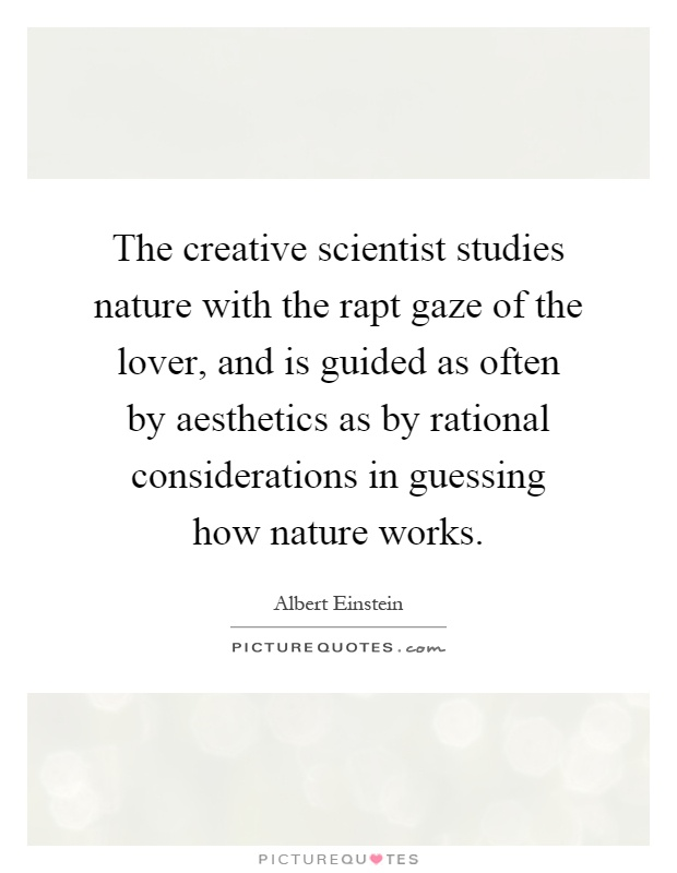The creative scientist studies nature with the rapt gaze of the lover, and is guided as often by aesthetics as by rational considerations in guessing how nature works Picture Quote #1