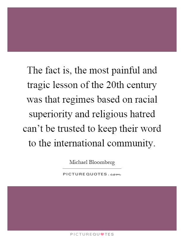 The fact is, the most painful and tragic lesson of the 20th century was that regimes based on racial superiority and religious hatred can't be trusted to keep their word to the international community Picture Quote #1