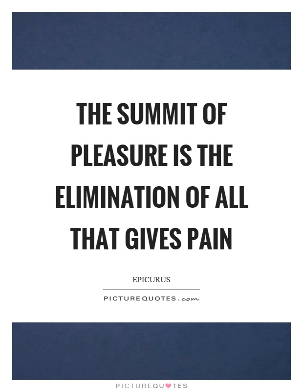 The summit of pleasure is the elimination of all that gives pain Picture Quote #1
