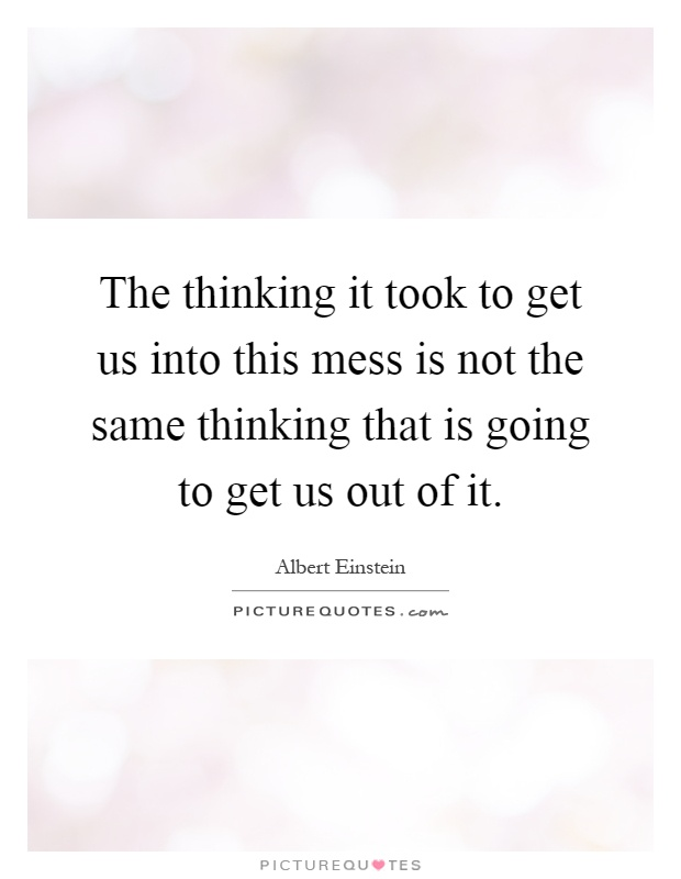 The thinking it took to get us into this mess is not the same thinking that is going to get us out of it Picture Quote #1