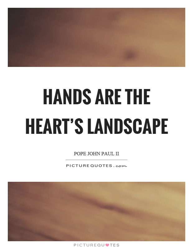Hands are the heart's landscape Picture Quote #1