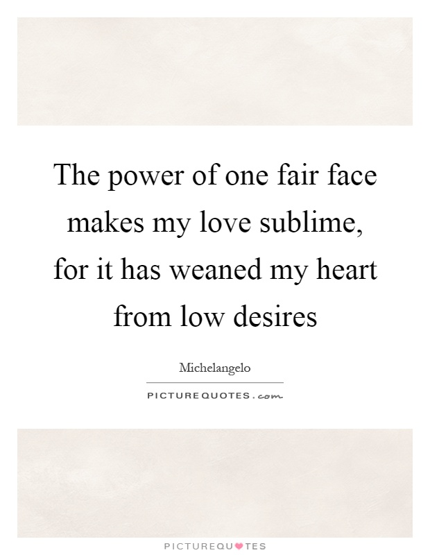 The power of one fair face makes my love sublime, for it has weaned my heart from low desires Picture Quote #1