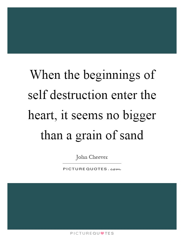 When the beginnings of self destruction enter the heart, it seems no bigger than a grain of sand Picture Quote #1