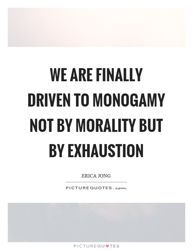 We are finally driven to monogamy not by morality but by exhaustion Picture Quote #1