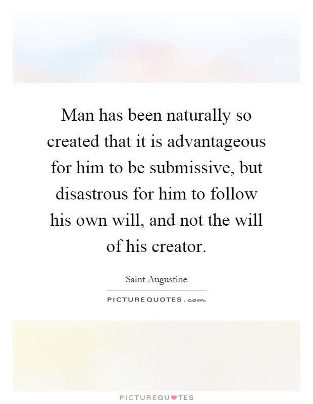 Man has been naturally so created that it is advantageous for him to be submissive, but disastrous for him to follow his own will, and not the will of his creator Picture Quote #1