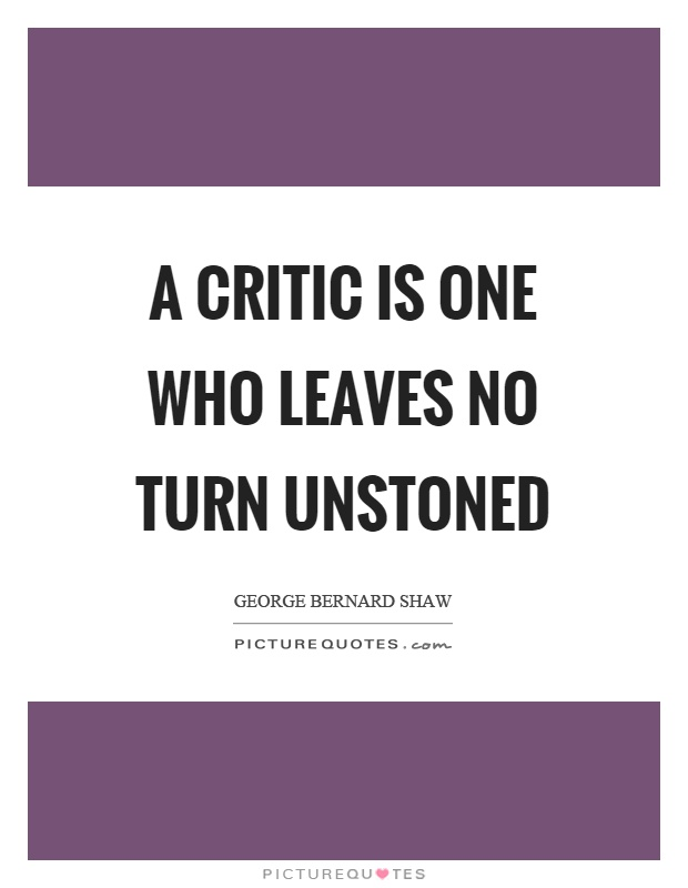 A critic is one who leaves no turn unstoned Picture Quote #1