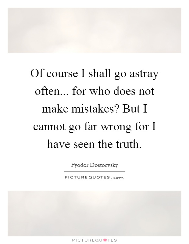 Of course I shall go astray often... for who does not make mistakes? But I cannot go far wrong for I have seen the truth Picture Quote #1