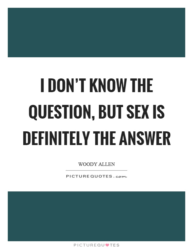 I don't know the question, but sex is definitely the answer Picture Quote #1