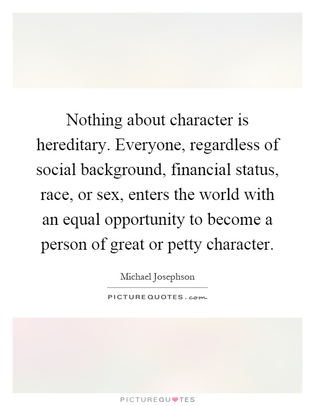 Nothing about character is hereditary. Everyone, regardless of social background, financial status, race, or sex, enters the world with an equal opportunity to become a person of great or petty character Picture Quote #1