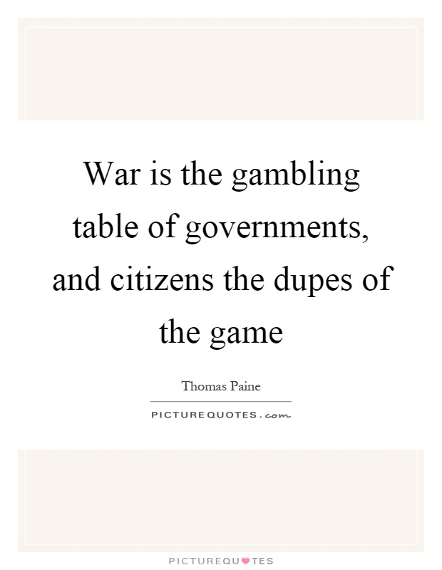 War is the gambling table of governments, and citizens the dupes of the game Picture Quote #1