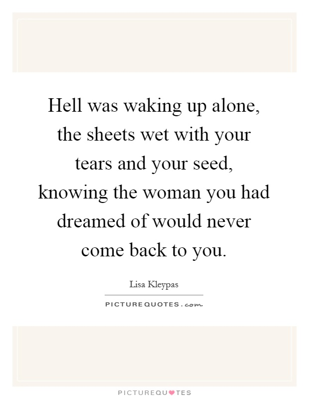 Hell was waking up alone, the sheets wet with your tears and your seed, knowing the woman you had dreamed of would never come back to you Picture Quote #1