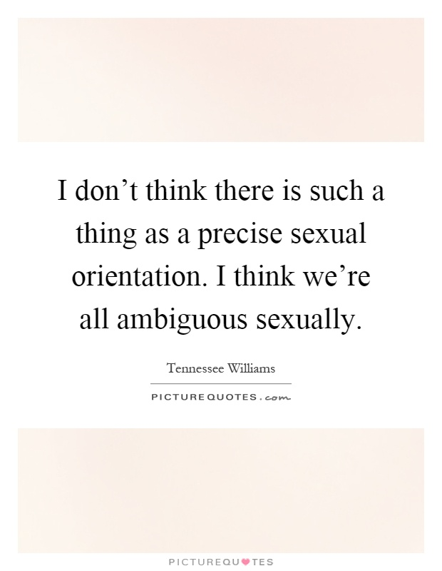 I don't think there is such a thing as a precise sexual orientation. I think we're all ambiguous sexually Picture Quote #1