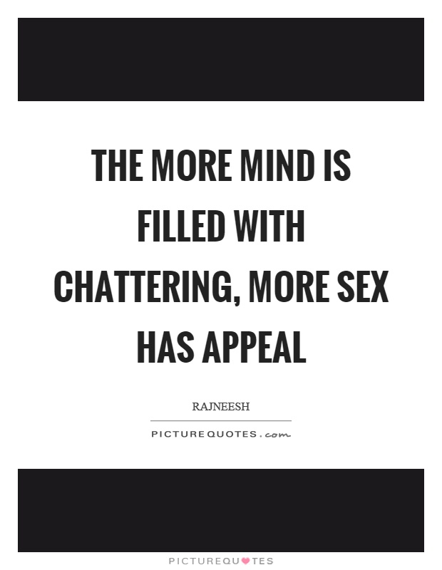 The more mind is filled with chattering, more sex has appeal Picture Quote #1