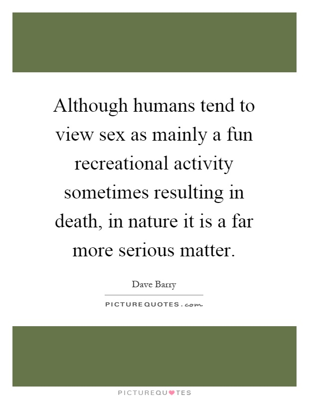 Although humans tend to view sex as mainly a fun recreational activity sometimes resulting in death, in nature it is a far more serious matter Picture Quote #1
