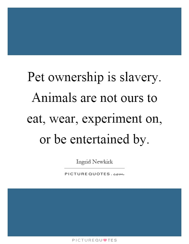 Pet ownership is slavery. Animals are not ours to eat, wear, experiment on, or be entertained by Picture Quote #1