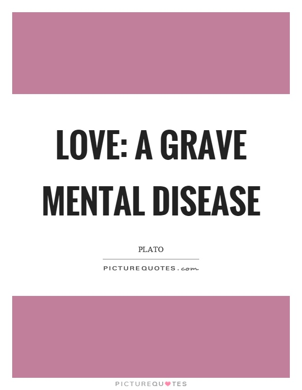 Love: a grave mental disease Picture Quote #1