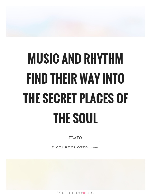 Music and rhythm find their way into the secret places of the soul Picture Quote #1