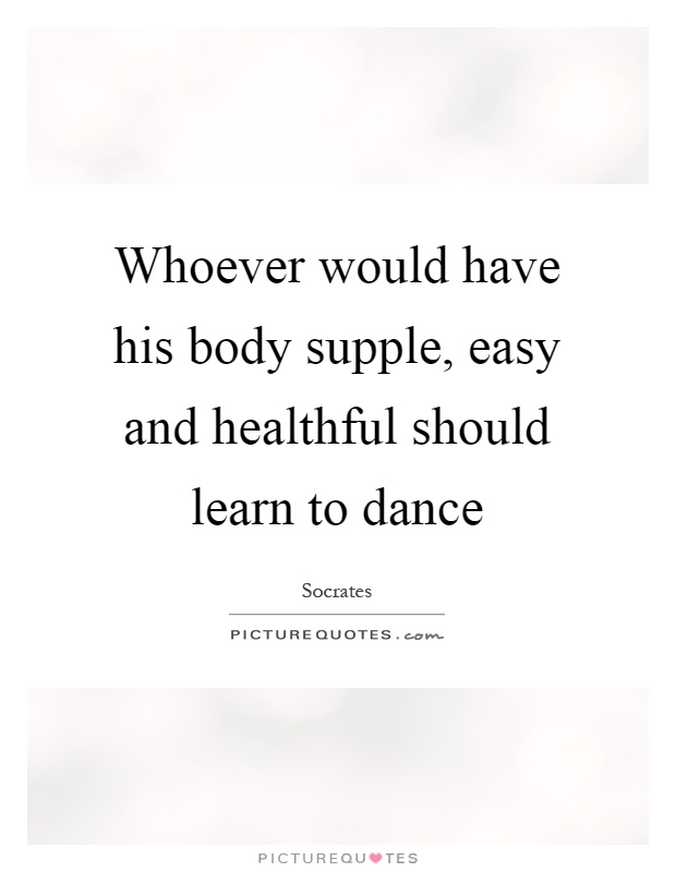 Whoever would have his body supple, easy and healthful should learn to dance Picture Quote #1