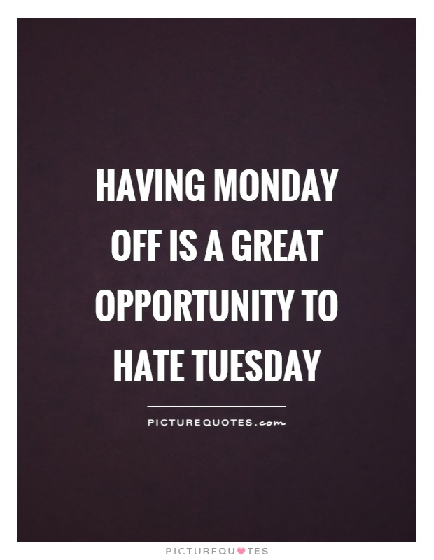 Having Monday off is a great opportunity to hate Tuesday Picture Quote #1