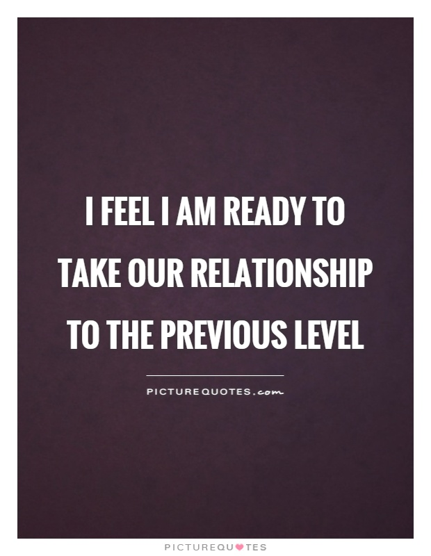 I feel I am ready to take our relationship to the previous level Picture Quote #1