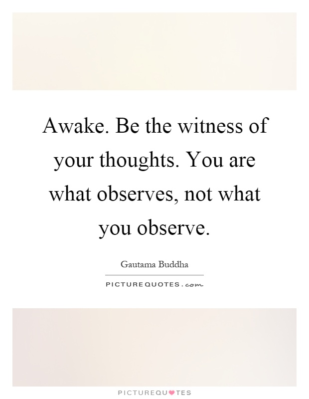 Awake. Be the witness of your thoughts. You are what observes, not what you observe Picture Quote #1
