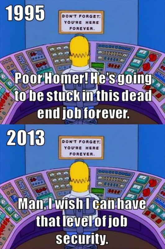 1995. Poor Homer! He's going to be stuck in this dead end job forever. 2013. Man, I wish I can have that level of job security Picture Quote #1