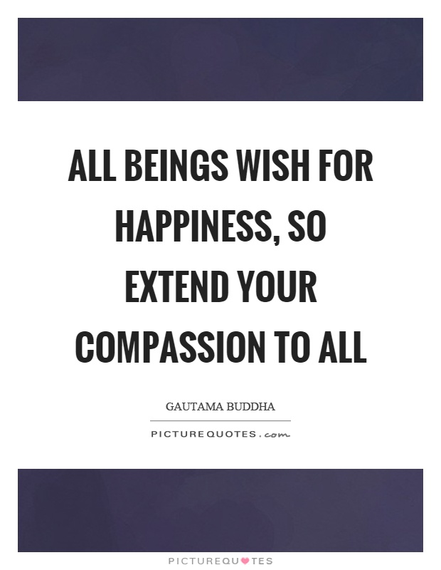 All beings wish for happiness, so extend your compassion to all Picture Quote #1