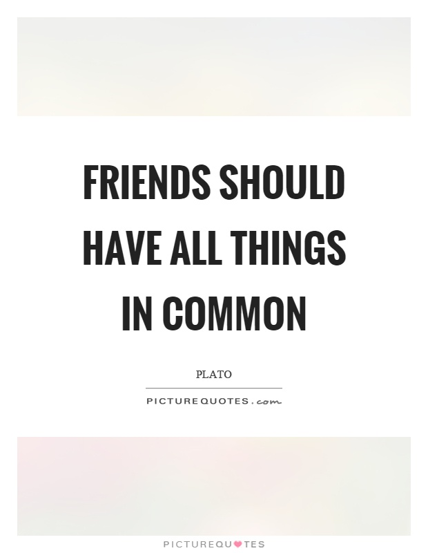 Friends should have all things in common Picture Quote #1
