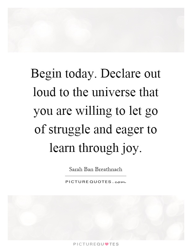 Begin today. Declare out loud to the universe that you are willing to let go of struggle and eager to learn through joy Picture Quote #1