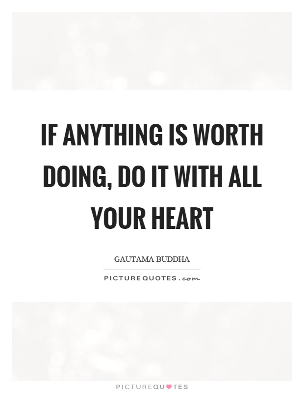 If anything is worth doing, do it with all your heart Picture Quote #1