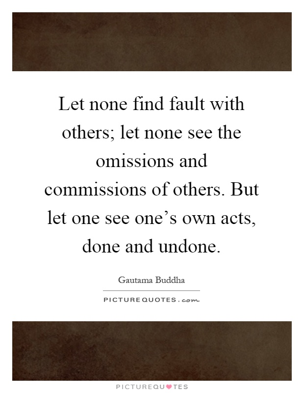 Let none find fault with others; let none see the omissions and commissions of others. But let one see one's own acts, done and undone Picture Quote #1