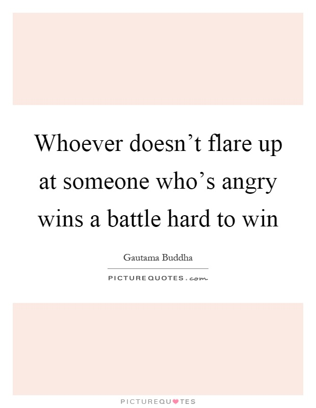 Whoever doesn't flare up at someone who's angry wins a battle hard to win Picture Quote #1