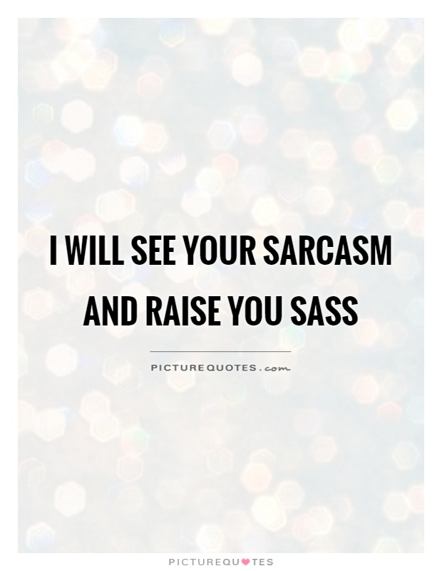 I will see your sarcasm and raise you sass Picture Quote #1