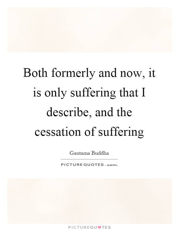 Both formerly and now, it is only suffering that I describe, and the cessation of suffering Picture Quote #1