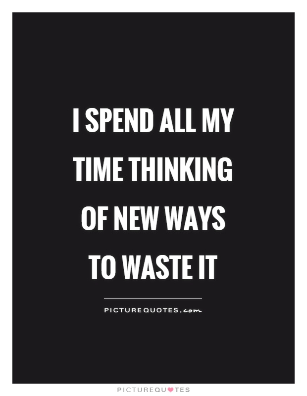 I spend all my time thinking of new ways to waste it Picture Quote #1