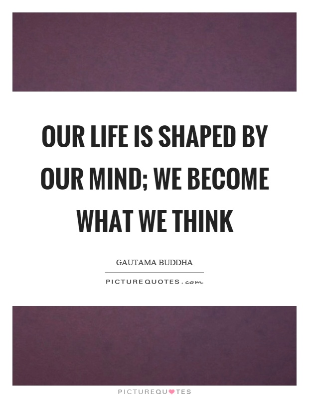 Our life is shaped by our mind; we become what we think Picture Quote #1