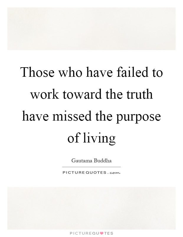 Those who have failed to work toward the truth have missed the purpose of living Picture Quote #1