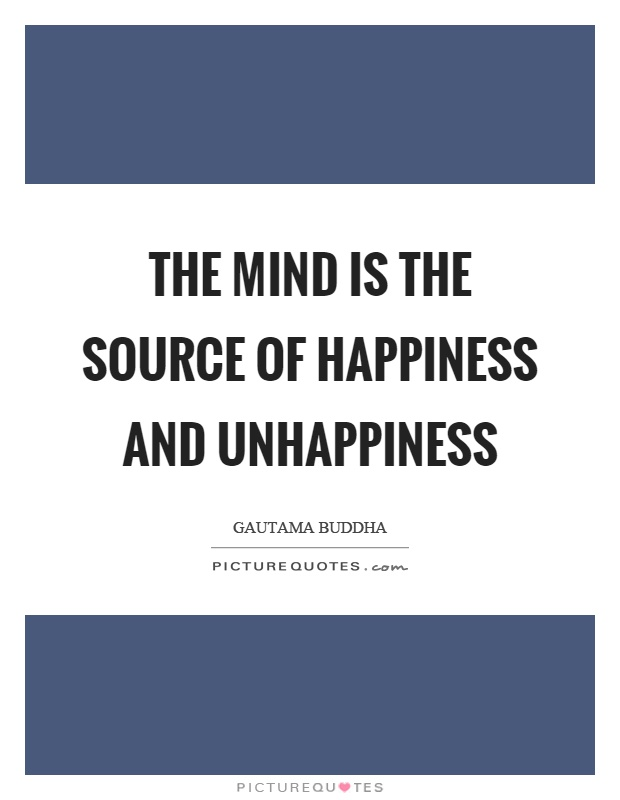 The mind is the source of happiness and unhappiness Picture Quote #1